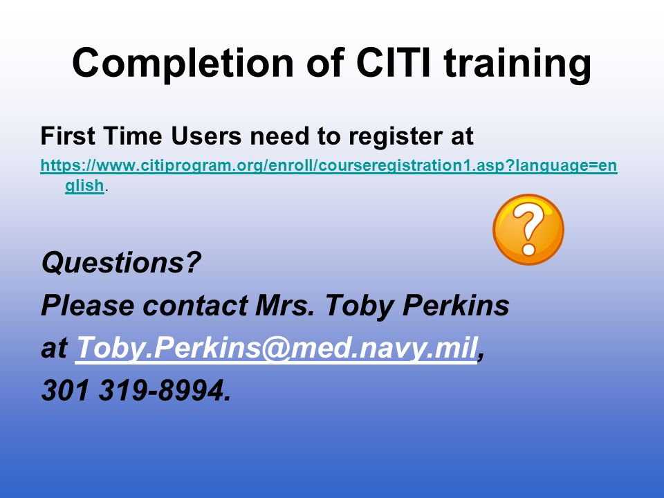 Completion of CITI training First Time Users need to register at https://www.citiprogram.org/enroll/courseregistration1.asp?language=en glishhttps://w