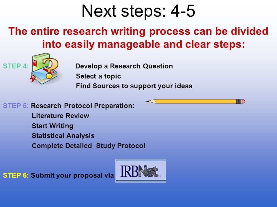 Next steps: 4-5 The entire research writing process can be divided into easily manageable and clear steps: STEP 4: Develop a Research Question Select