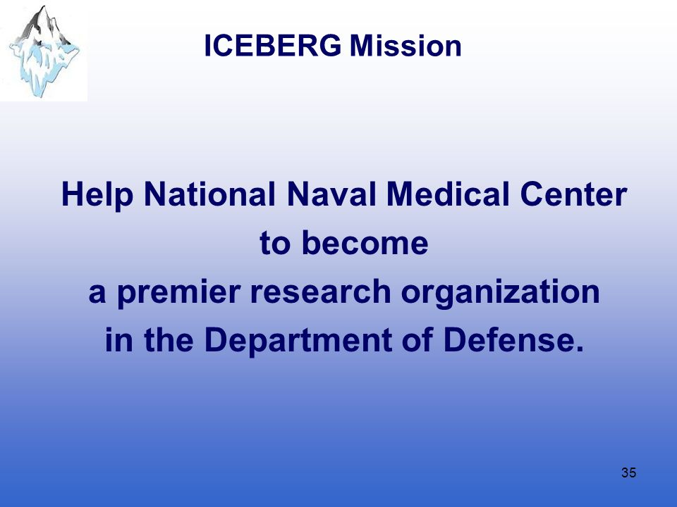 35 ICEBERG Mission Help National Naval Medical Center to become a premier research organization in the Department of Defense.