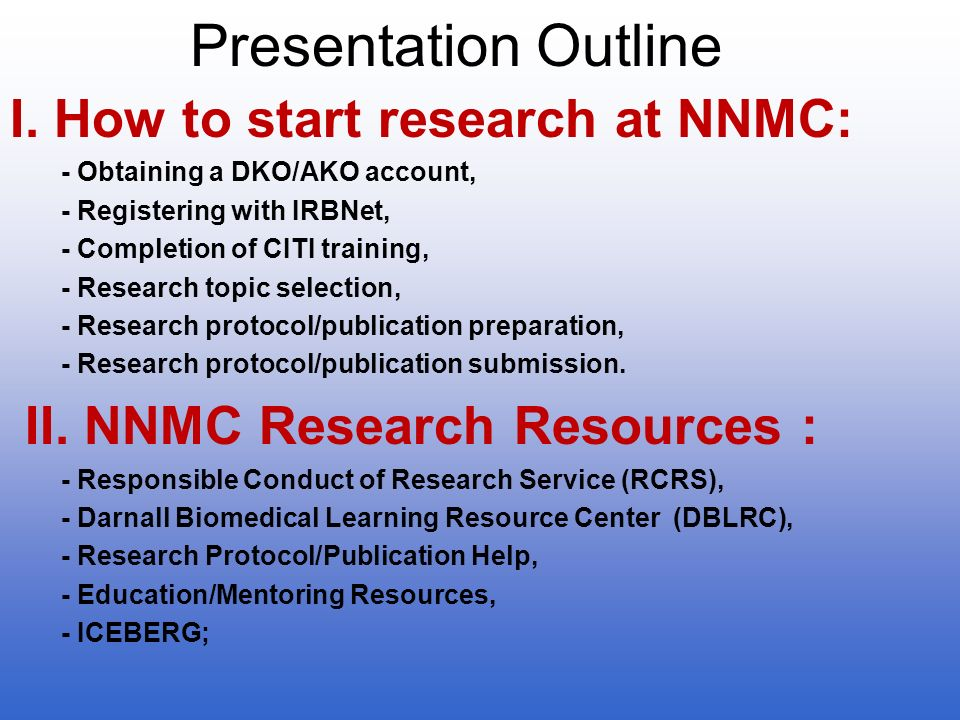 Presentation Outline I. How to start research at NNMC: - Obtaining a DKO/AKO account, - Registering with IRBNet, - Completion of CITI training, - Rese