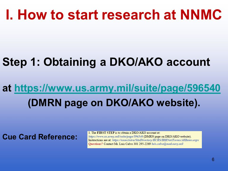 6 I. How to start research at NNMC Step 1: Obtaining a DKO/AKO account at https://www.us.army.mil/suite/page/596540https://www.us.army.mil/suite/page/