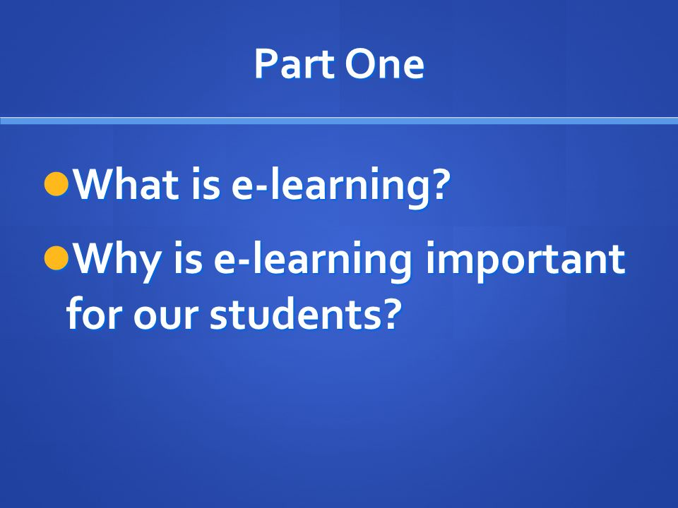 Part One What is e-learning. What is e-learning. Why is e-learning important for our students.