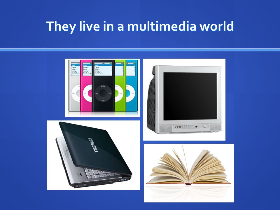 They live in a multimedia world