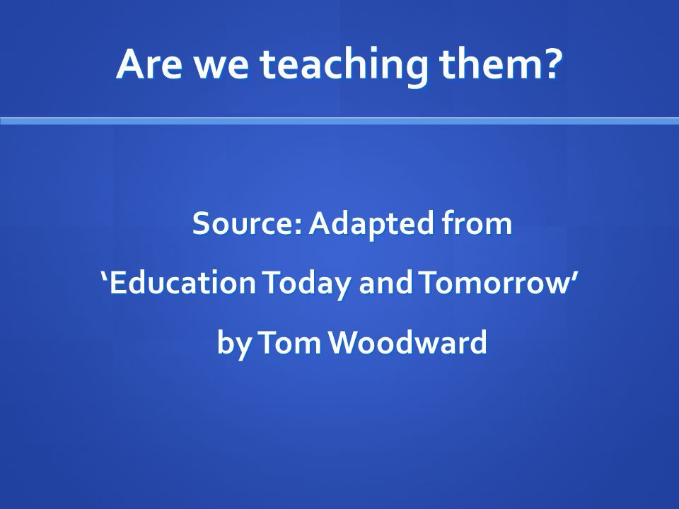 Are we teaching them? Source: Adapted from Education Today and Tomorrow by Tom Woodward