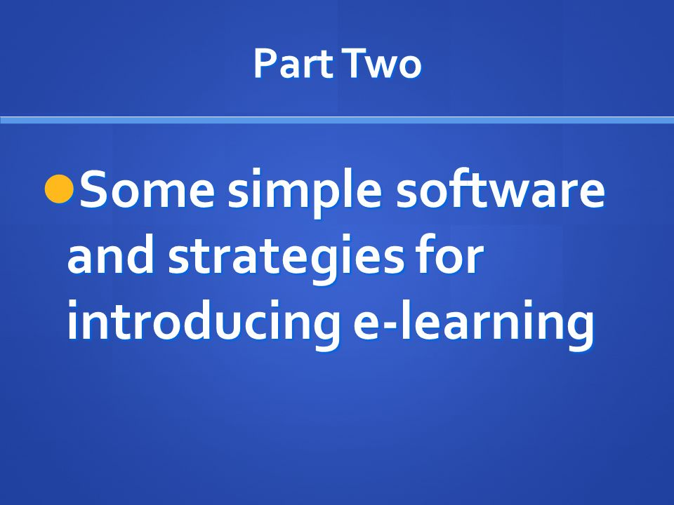 Part Two Some simple software and strategies for introducing e-learning Some simple software and strategies for introducing e-learning