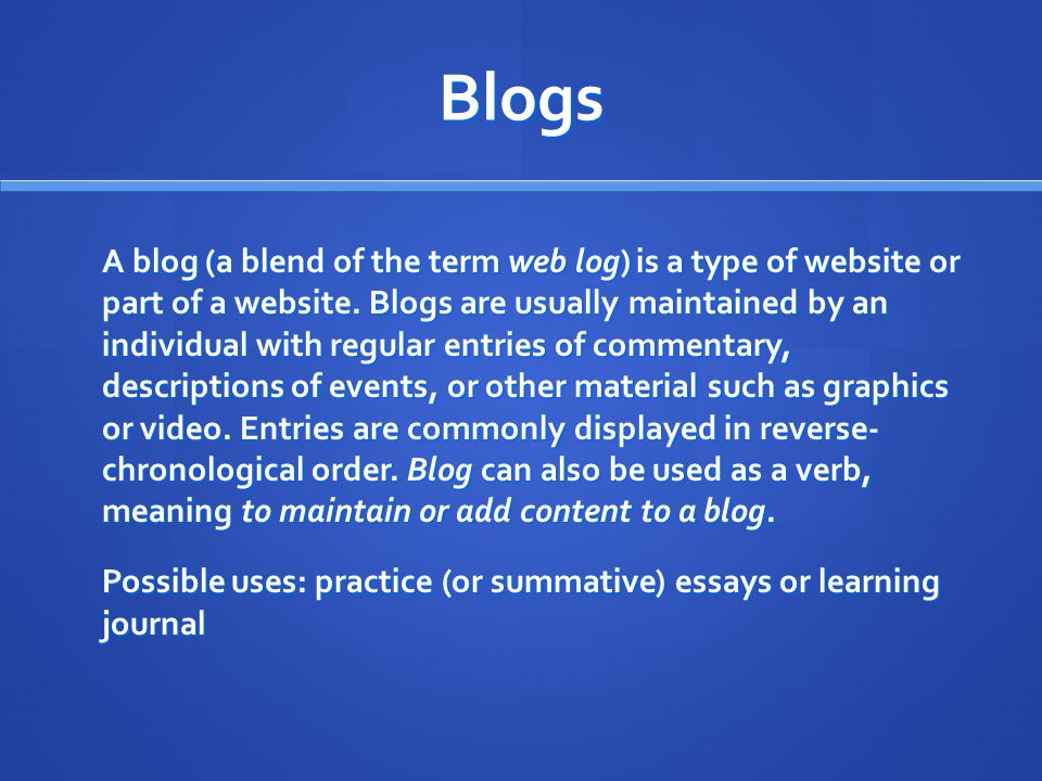 Blogs A blog (a blend of the term web log) is a type of website or part of a website.