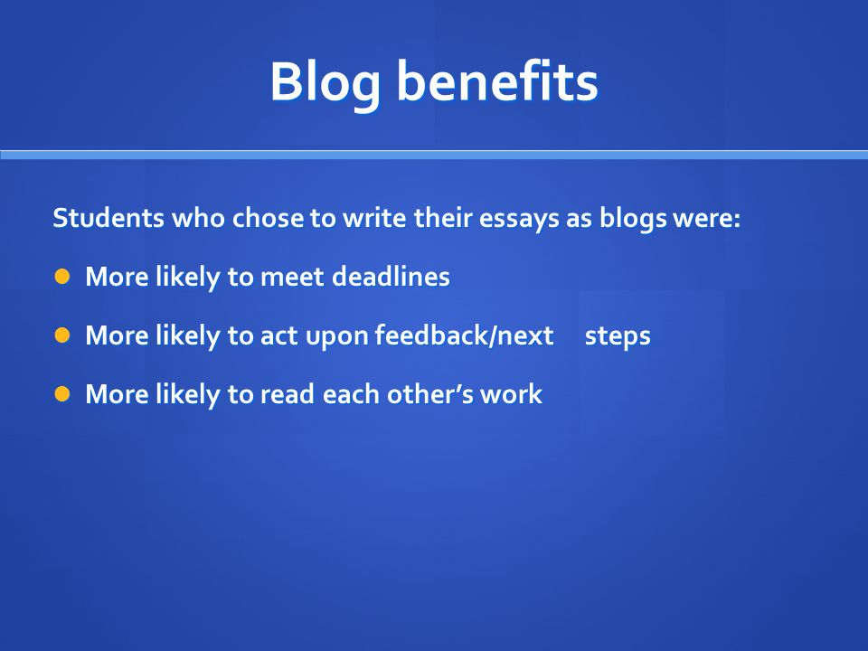 Blog benefits Students who chose to write their essays as blogs were: More likely to meet deadlines More likely to meet deadlines More likely to act upon feedback/next steps More likely to act upon feedback/next steps More likely to read each others work More likely to read each others work