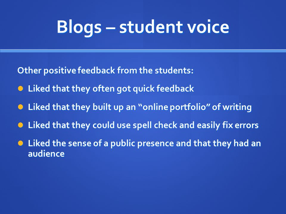 Blogs – student voice Other positive feedback from the students: Liked that they often got quick feedback Liked that they often got quick feedback Liked that they built up an online portfolio of writing Liked that they built up an online portfolio of writing Liked that they could use spell check and easily fix errors Liked that they could use spell check and easily fix errors Liked the sense of a public presence and that they had an audience Liked the sense of a public presence and that they had an audience
