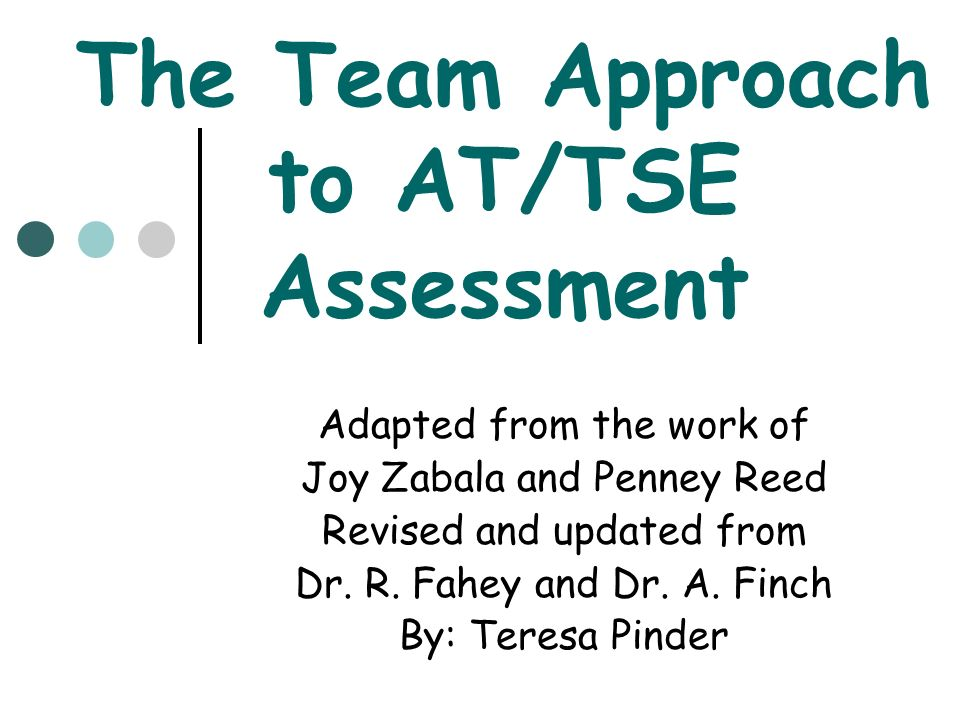 The Team Approach to AT/TSE Assessment Adapted from the work of Joy Zabala and Penney Reed Revised and updated from Dr. R. Fahey and Dr. A. Finch By: