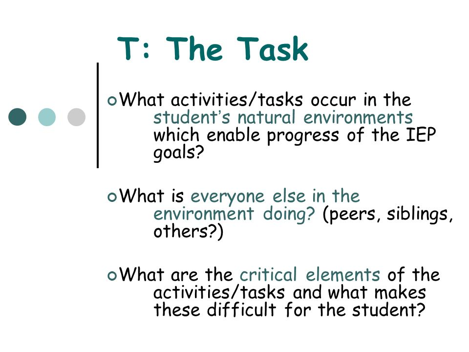T: The Task What activities/tasks occur in the students natural environments which enable progress of the IEP goals? What is everyone else in the envi