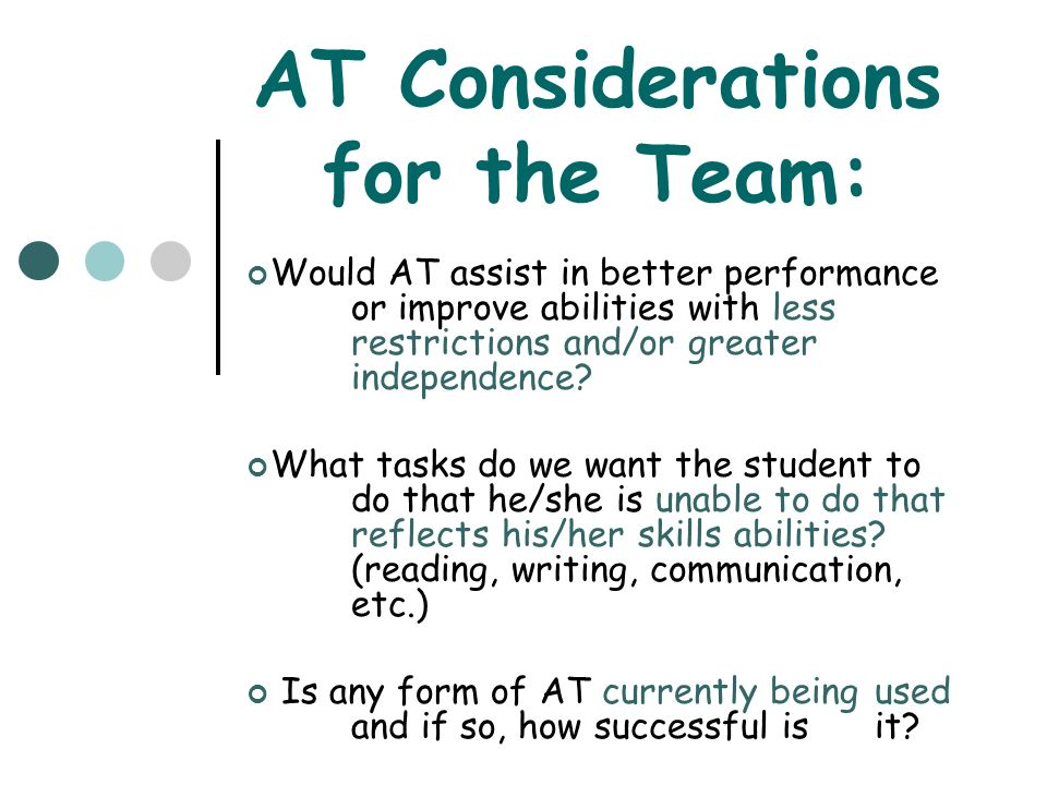 Elements of an AT Assessment Use a team approach Focus on student needs and abilities Examination of task to be completed Consideration of relevant environmental issues