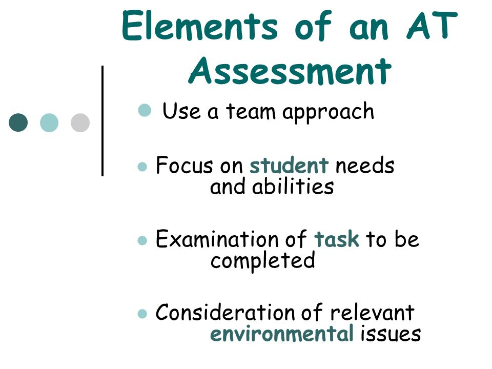 Elements of an AT Assessment Use a team approach Focus on student needs and abilities Examination of task to be completed Consideration of relevant en