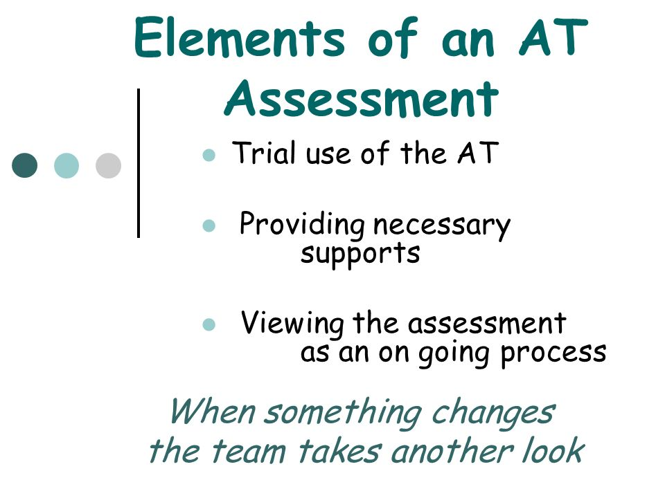 Elements of an AT Assessment Trial use of the AT Providing necessary supports Viewing the assessment as an on going process When something changes the