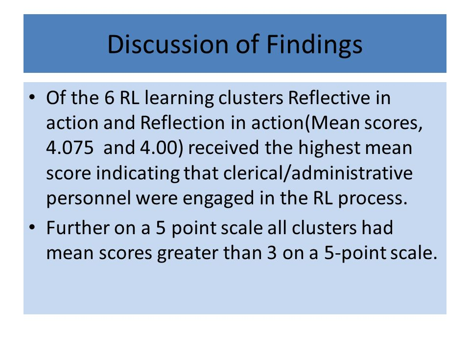 Discussion of Findings Of the 6 RL learning clusters Reflective in action and Reflection in action(Mean scores, 4.075 and 4.00) received the highest m