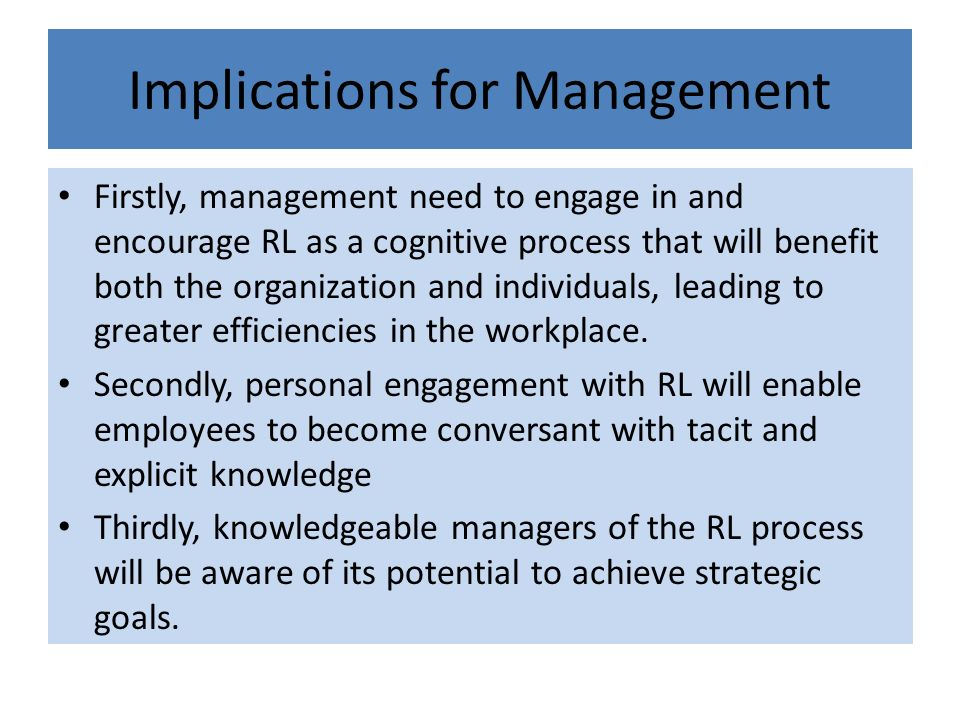 Implications for Management Firstly, management need to engage in and encourage RL as a cognitive process that will benefit both the organization and individuals, leading to greater efficiencies in the workplace.
