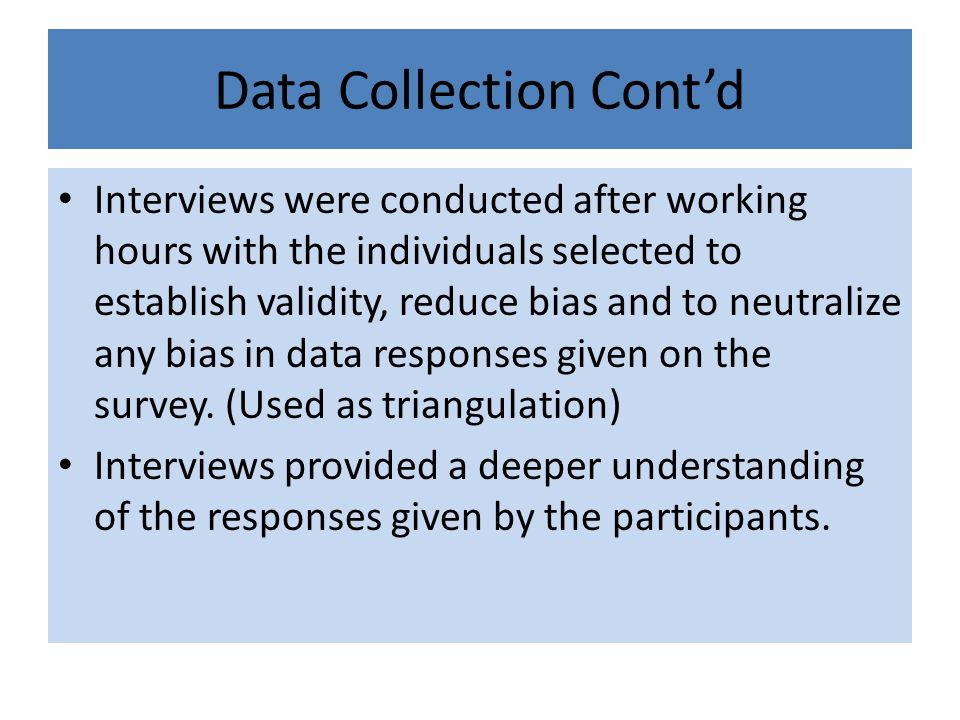 Data Collection Contd Interviews were conducted after working hours with the individuals selected to establish validity, reduce bias and to neutralize