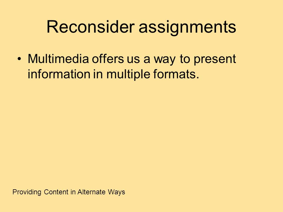 Reconsider assignments Multimedia offers us a way to present information in multiple formats. Providing Content in Alternate Ways