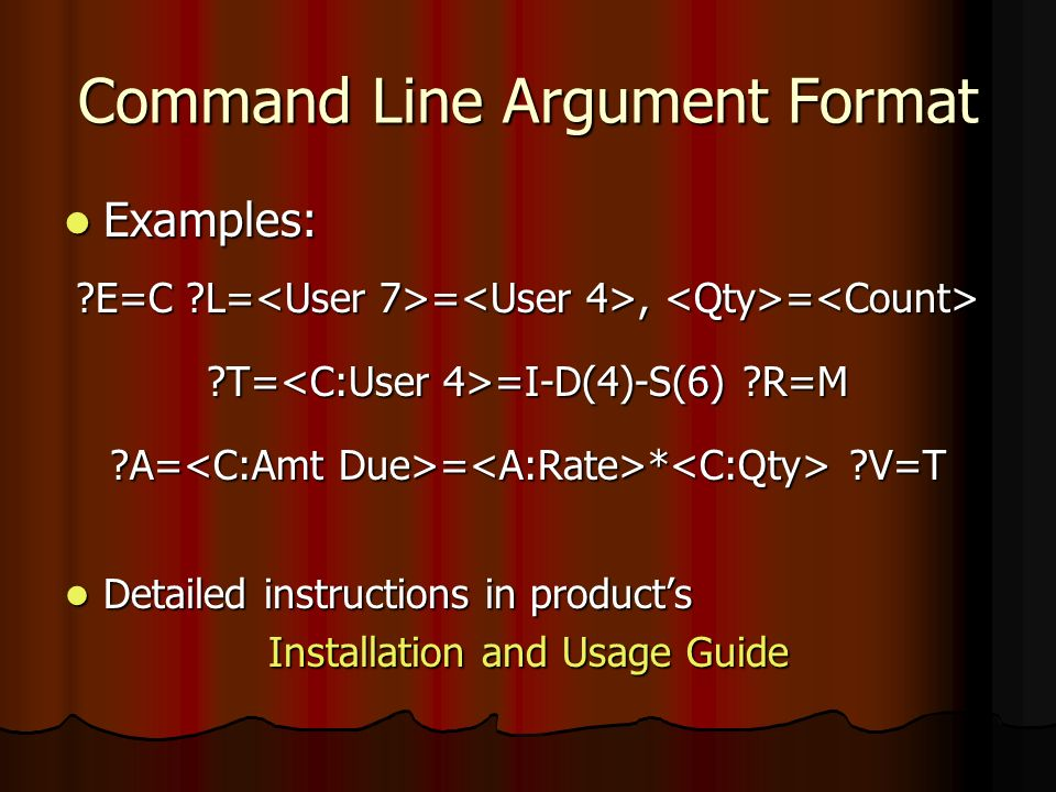 Command Line Argument Format Examples: Examples: E=C L= =, = E=C L= =, = T= =I-D(4)-S(6) R=M A= = * V=T Detailed instructions in products Detailed instructions in products Installation and Usage Guide
