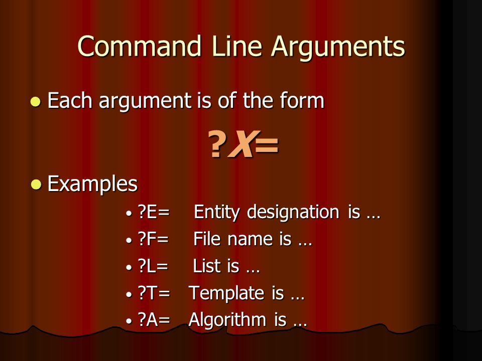 Command Line Arguments Each argument is of the form Each argument is of the form X= X= Examples Examples E= Entity designation is … E= Entity designation is … F= File name is … F= File name is … L= List is … L= List is … T= Template is … T= Template is … A= Algorithm is … A= Algorithm is …