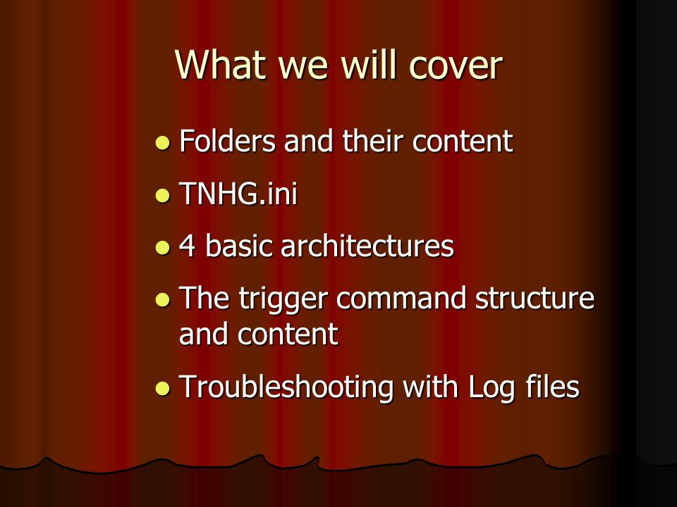 What we will cover Folders and their content Folders and their content TNHG.ini TNHG.ini 4 basic architectures 4 basic architectures The trigger comma