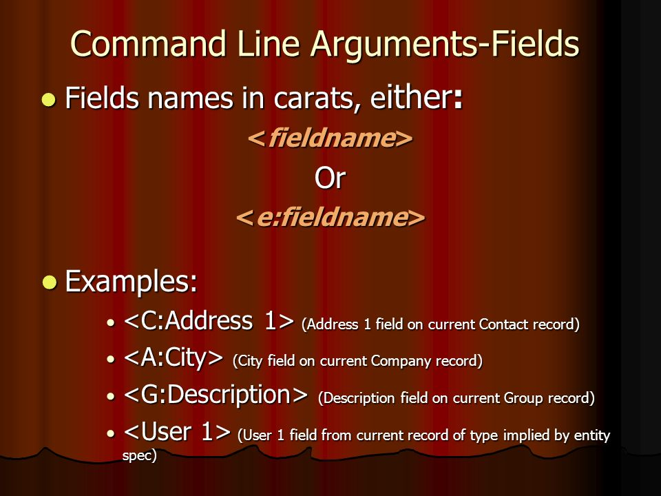 Command Line Arguments-Fields Fields names in carats, e ither: Fields names in carats, e ither: Or Examples: Examples: (Address 1 field on current Contact record) (Address 1 field on current Contact record) (City field on current Company record) (City field on current Company record) (Description field on current Group record) (Description field on current Group record) (User 1 field from current record of type implied by entity spec) (User 1 field from current record of type implied by entity spec)