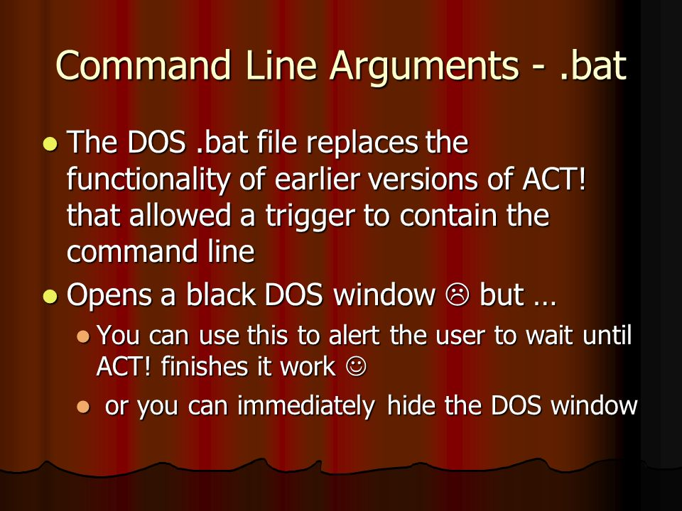 Command Line Arguments -.bat The DOS.bat file replaces the functionality of earlier versions of ACT! that allowed a trigger to contain the command lin