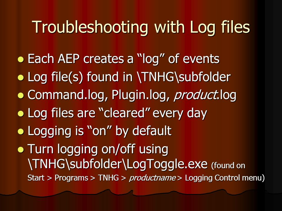 Troubleshooting with Log files Each AEP creates a log of events Each AEP creates a log of events Log file(s) found in \TNHG\subfolder Log file(s) foun