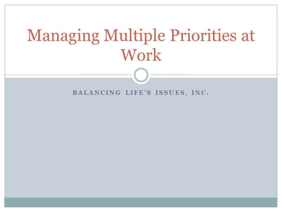 BALANCING LIFES ISSUES, INC. Managing Multiple Priorities at Work
