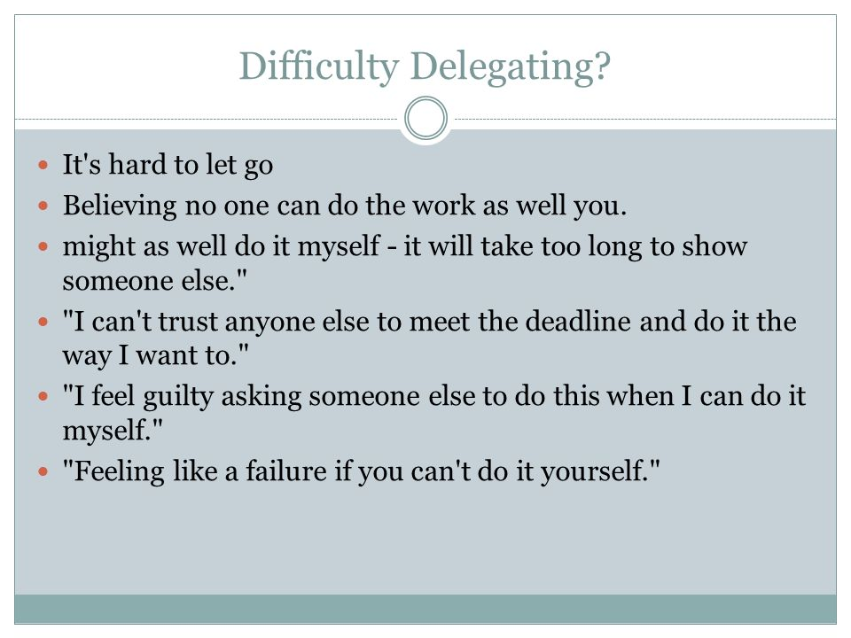 Difficulty Delegating. It s hard to let go Believing no one can do the work as well you.