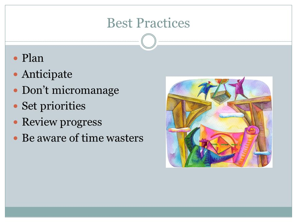 Best Practices Plan Anticipate Dont micromanage Set priorities Review progress Be aware of time wasters