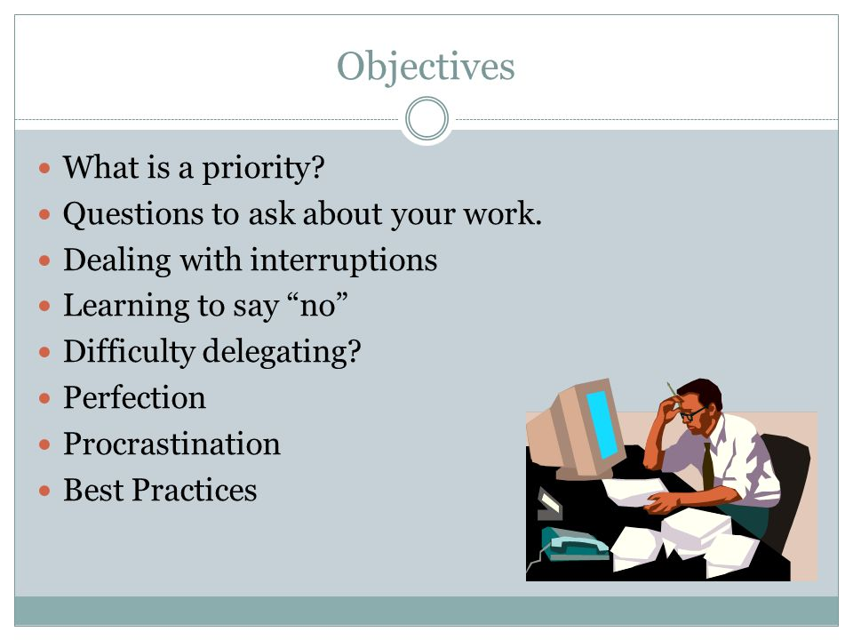 Objectives What is a priority. Questions to ask about your work.
