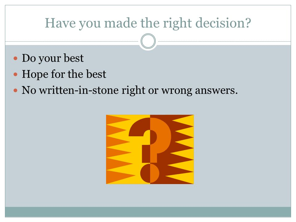 Have you made the right decision.
