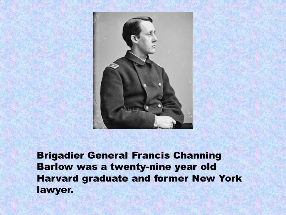 Brigadier General Francis Channing Barlow was a twenty-nine year old Harvard graduate and former New York lawyer.
