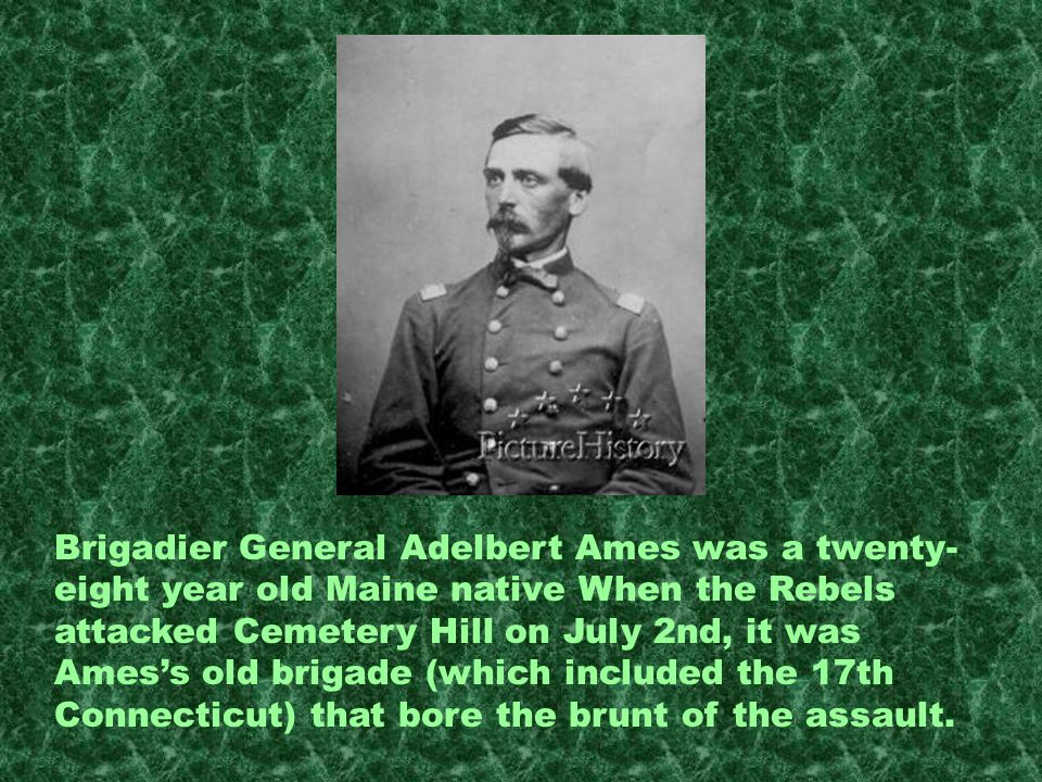 Brigadier General Adelbert Ames was a twenty- eight year old Maine native When the Rebels attacked Cemetery Hill on July 2nd, it was Amess old brigade