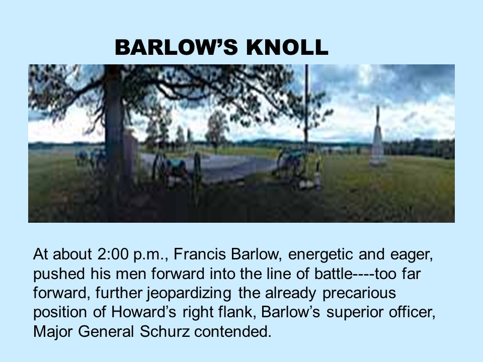 BARLOWS KNOLL At about 2:00 p.m., Francis Barlow, energetic and eager, pushed his men forward into the line of battle----too far forward, further jeop