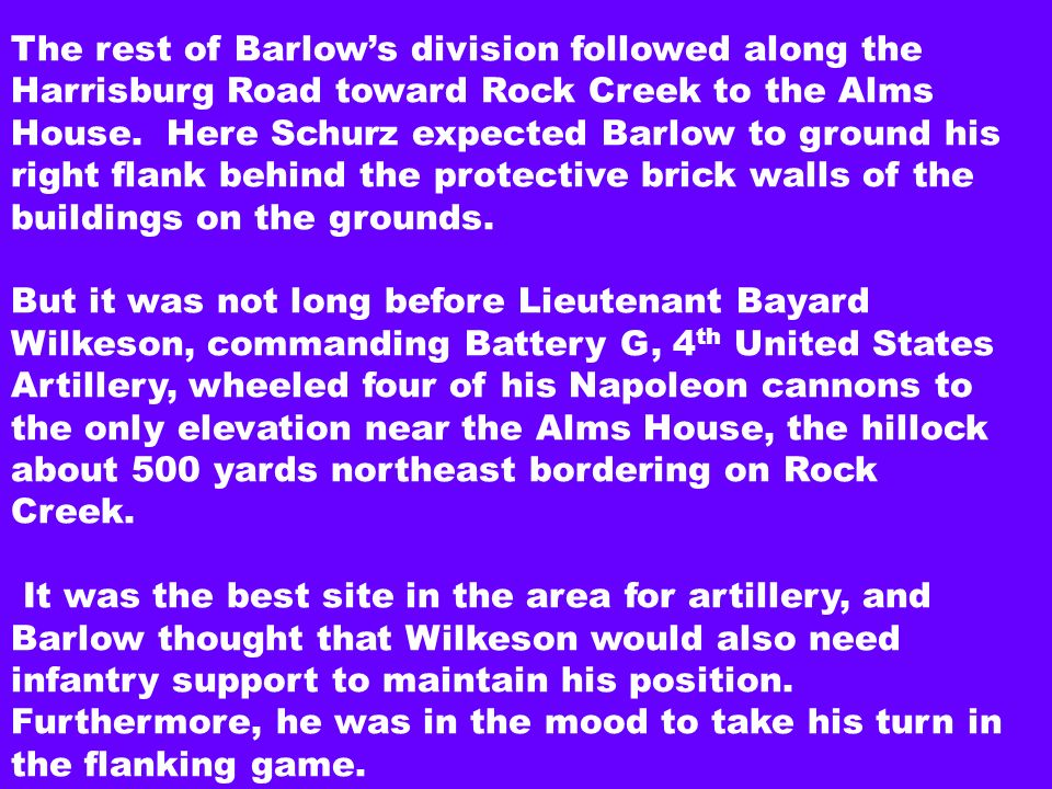 The rest of Barlows division followed along the Harrisburg Road toward Rock Creek to the Alms House. Here Schurz expected Barlow to ground his right f