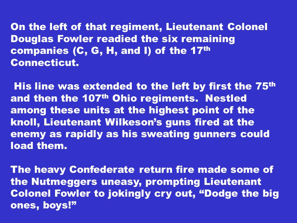 On the left of that regiment, Lieutenant Colonel Douglas Fowler readied the six remaining companies (C, G, H, and I) of the 17 th Connecticut. His lin