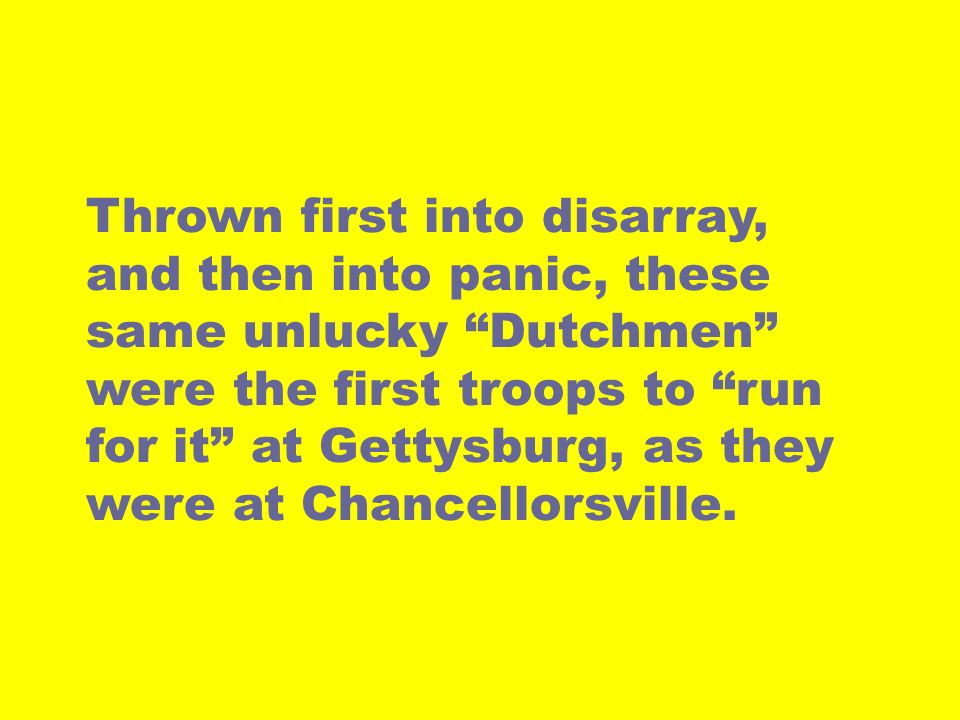 Thrown first into disarray, and then into panic, these same unlucky Dutchmen were the first troops to run for it at Gettysburg, as they were at Chance