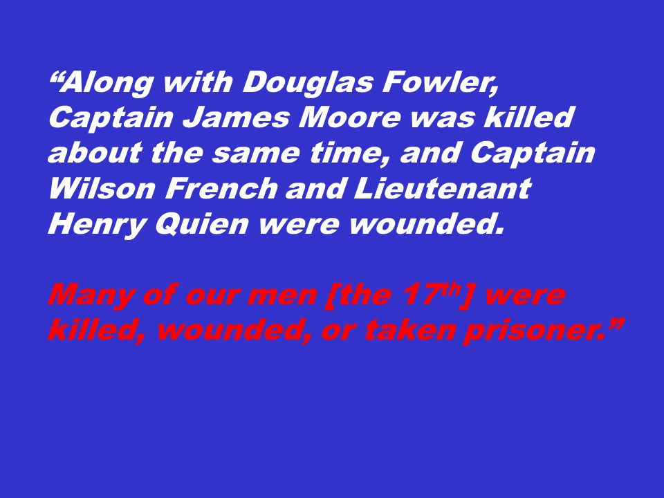 Along with Douglas Fowler, Captain James Moore was killed about the same time, and Captain Wilson French and Lieutenant Henry Quien were wounded. Many