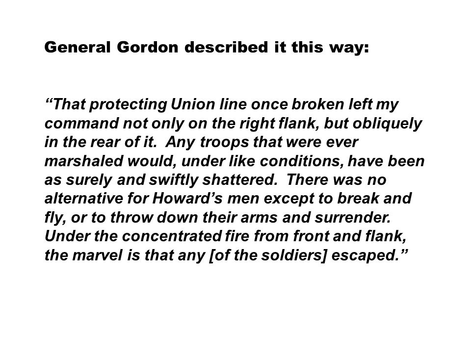 General Gordon described it this way: That protecting Union line once broken left my command not only on the right flank, but obliquely in the rear of