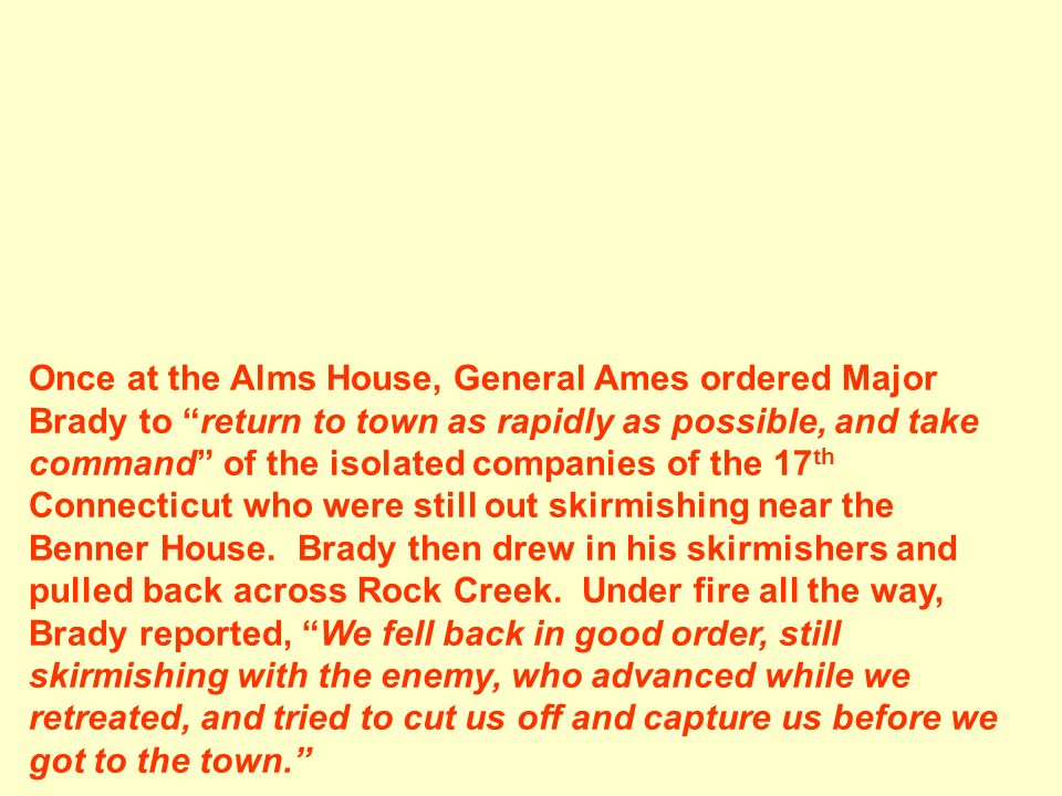 Once at the Alms House, General Ames ordered Major Brady to return to town as rapidly as possible, and take command of the isolated companies of the 1