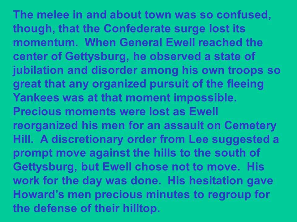 The melee in and about town was so confused, though, that the Confederate surge lost its momentum. When General Ewell reached the center of Gettysburg