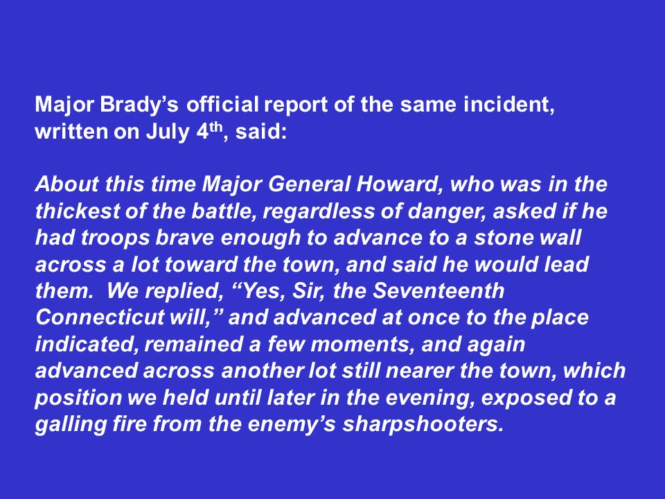 Major Bradys official report of the same incident, written on July 4 th, said: About this time Major General Howard, who was in the thickest of the ba