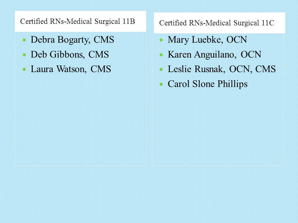 Certified RNs-Medical Surgical 11B Certified RNs-Medical Surgical 11C Debra Bogarty, CMS Deb Gibbons, CMS Laura Watson, CMS Mary Luebke, OCN Karen Ang