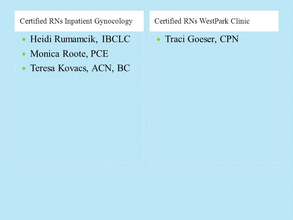Certified RNs Inpatient GynocologyCertified RNs WestPark Clinic Heidi Rumamcik, IBCLC Monica Roote, PCE Teresa Kovacs, ACN, BC Traci Goeser, CPN