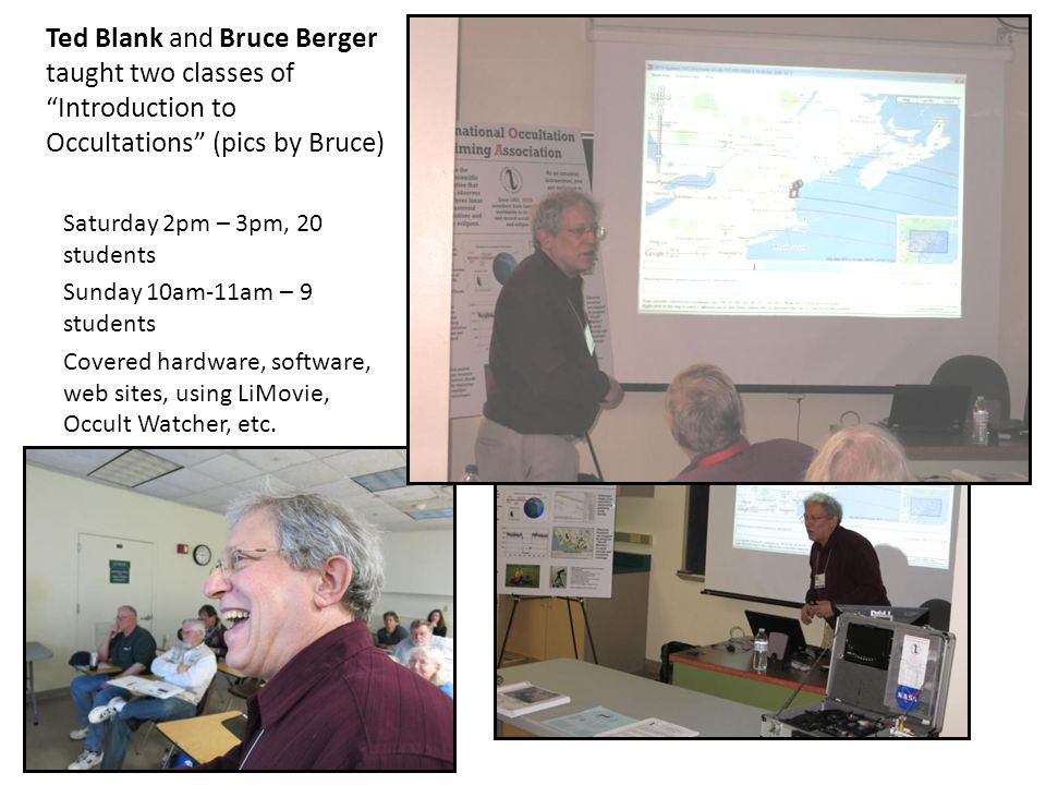 Ted Blank and Bruce Berger taught two classes of Introduction to Occultations (pics by Bruce) Saturday 2pm – 3pm, 20 students Sunday 10am-11am – 9 students Covered hardware, software, web sites, using LiMovie, Occult Watcher, etc.