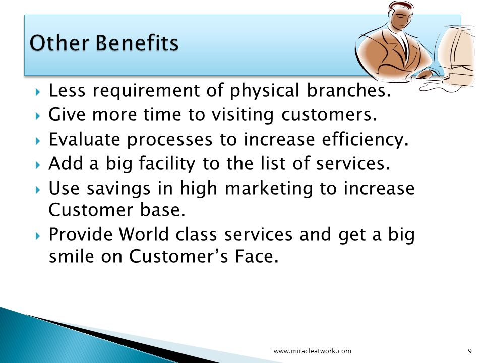 Less requirement of physical branches. Give more time to visiting customers.