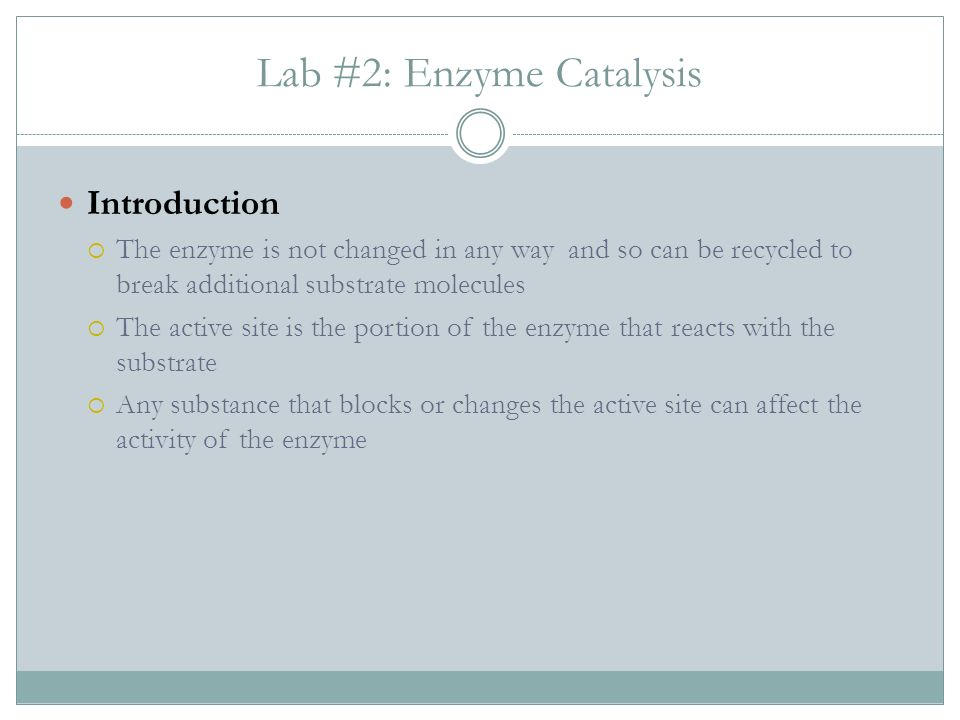 Lab #2: Enzyme Catalysis Introduction The enzyme is not changed in any way and so can be recycled to break additional substrate molecules The active site is the portion of the enzyme that reacts with the substrate Any substance that blocks or changes the active site can affect the activity of the enzyme