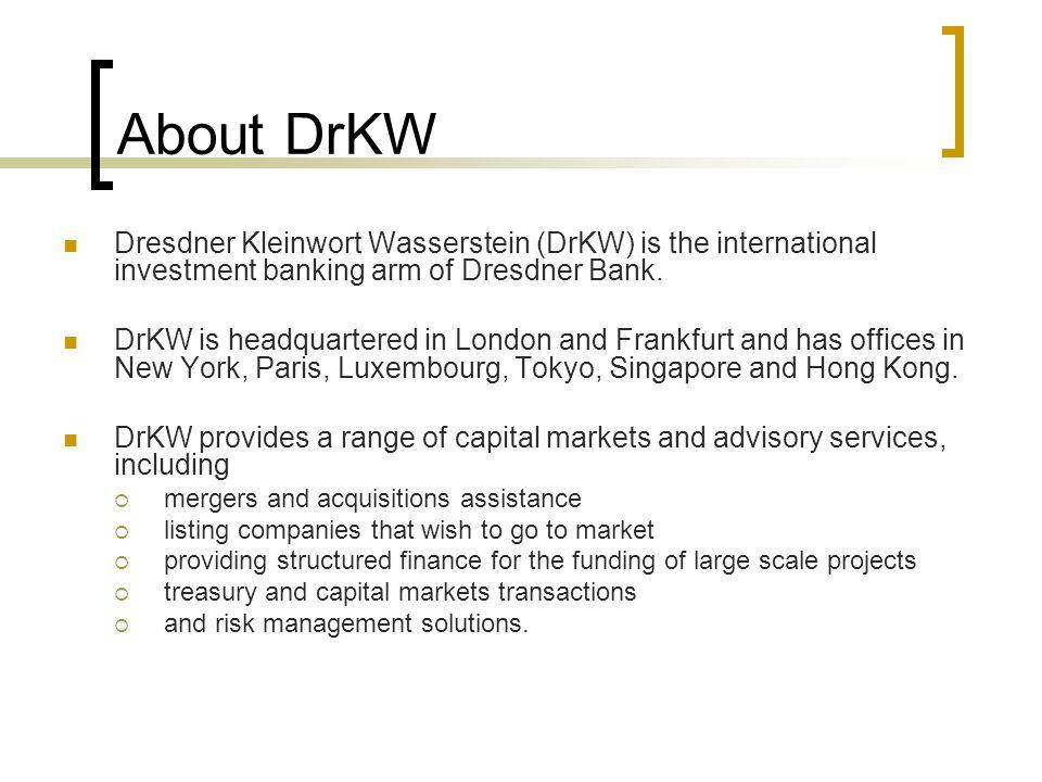 About DrKW Dresdner Kleinwort Wasserstein (DrKW) is the international investment banking arm of Dresdner Bank.