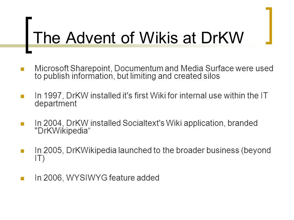 The Advent of Wikis at DrKW Microsoft Sharepoint, Documentum and Media Surface were used to publish information, but limiting and created silos In 1997, DrKW installed it s first Wiki for internal use within the IT department In 2004, DrKW installed Socialtext s Wiki application, branded DrKWikipedia In 2005, DrKWikipedia launched to the broader business (beyond IT) In 2006, WYSIWYG feature added
